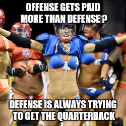 OFFENSE GETS PAID MORE THAN DEFENSE ? DEFENSE IS ALWAYS TRYING TO GET THE QUARTERBACK | image tagged in lingerie football league | made w/ Imgflip meme maker
