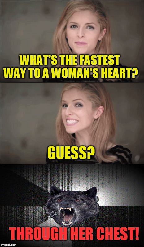Bad Pun Anna Kendrick and Friends | WHAT'S THE FASTEST WAY TO A WOMAN'S HEART? GUESS? THROUGH HER CHEST! | image tagged in memes,bad pun anna kendrick,insanity wolf | made w/ Imgflip meme maker