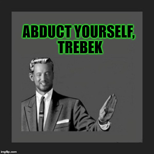 ABDUCT YOURSELF, TREBEK | made w/ Imgflip meme maker