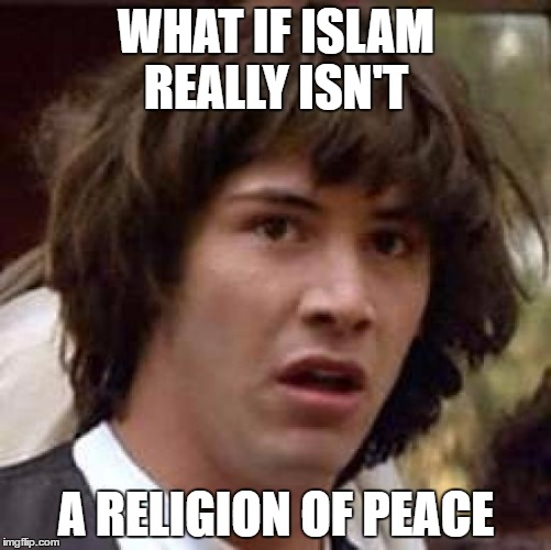 Conspiracy Keanu Meme | WHAT IF ISLAM REALLY ISN'T A RELIGION OF PEACE | image tagged in memes,conspiracy keanu | made w/ Imgflip meme maker