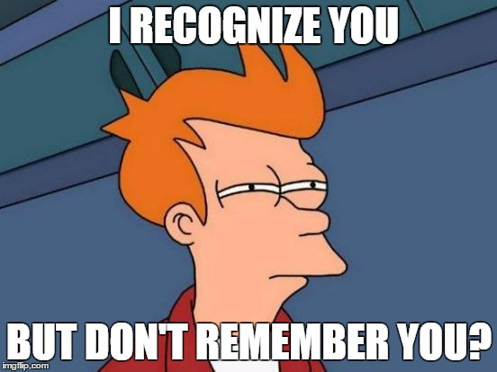 Futurama Fry Meme | I RECOGNIZE YOU BUT DON'T REMEMBER YOU? | image tagged in memes,futurama fry | made w/ Imgflip meme maker