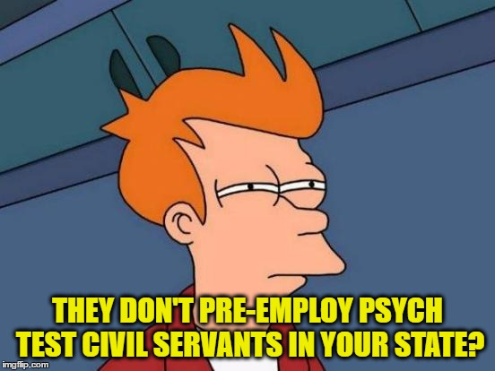 Futurama Fry Meme | THEY DON'T PRE-EMPLOY PSYCH TEST CIVIL SERVANTS IN YOUR STATE? | image tagged in memes,futurama fry | made w/ Imgflip meme maker