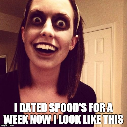Zombie Overly Attached Girlfriend Meme | I DATED SPOOD'S FOR A WEEK NOW I LOOK LIKE THIS | image tagged in memes,zombie overly attached girlfriend | made w/ Imgflip meme maker