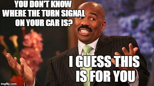 Steve Harvey Meme |  YOU DON'T KNOW WHERE THE TURN SIGNAL ON YOUR CAR IS? I GUESS THIS IS FOR YOU | image tagged in memes,steve harvey | made w/ Imgflip meme maker