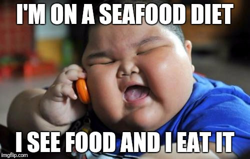 fat asian baby | I'M ON A SEAFOOD DIET I SEE FOOD AND I EAT IT | image tagged in fat asian baby | made w/ Imgflip meme maker