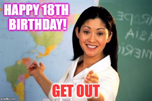 HAPPY 18TH BIRTHDAY! GET OUT | made w/ Imgflip meme maker