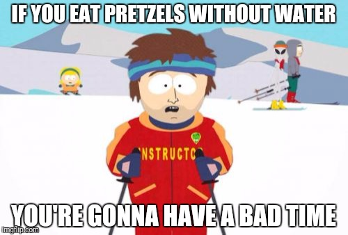 Super Cool Ski Instructor Meme | IF YOU EAT PRETZELS WITHOUT WATER YOU'RE GONNA HAVE A BAD TIME | image tagged in memes,super cool ski instructor | made w/ Imgflip meme maker