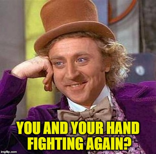 Creepy Condescending Wonka Meme | YOU AND YOUR HAND FIGHTING AGAIN? | image tagged in memes,creepy condescending wonka | made w/ Imgflip meme maker