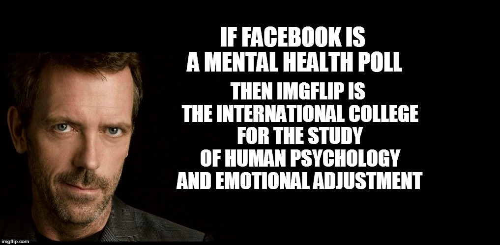 IF FACEBOOK IS A MENTAL HEALTH POLL THEN IMGFLIP IS THE INTERNATIONAL COLLEGE FOR THE STUDY OF HUMAN PSYCHOLOGY AND EMOTIONAL ADJUSTMENT | made w/ Imgflip meme maker