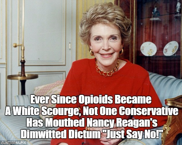 "Opioids, Nancy Reagan And Revelation: The Shoe On The Other Foot | Ever Since Opioids Became A White Scourge, Not One Conservative Has Mouthed Nancy Reagan's Dimwitted Dictum ""Just Say No!"" 