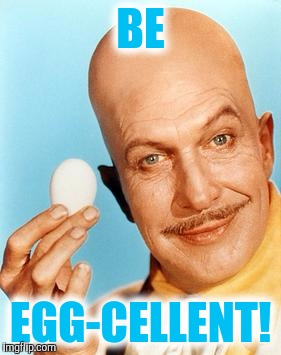 Egghead  | BE EGG-CELLENT! | image tagged in egg toupee | made w/ Imgflip meme maker