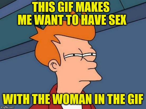 Futurama Fry Meme | THIS GIF MAKES ME WANT TO HAVE SEX WITH THE WOMAN IN THE GIF | image tagged in memes,futurama fry | made w/ Imgflip meme maker