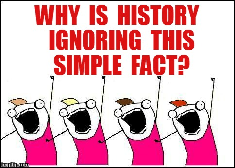 WHY  IS  HISTORY  IGNORING  THIS  SIMPLE  FACT? | made w/ Imgflip meme maker