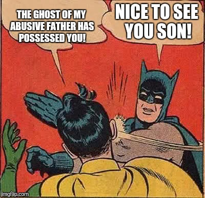 A HAUNTING TALE | THE GHOST OF MY ABUSIVE FATHER HAS POSSESSED YOU! NICE TO SEE YOU SON! | image tagged in memes,batman slapping robin,funny,batman,humor,dark humor | made w/ Imgflip meme maker