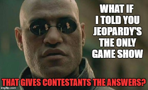 Matrix Morpheus Meme | WHAT IF I TOLD YOU JEOPARDY'S THE ONLY GAME SHOW THAT GIVES CONTESTANTS THE ANSWERS? | image tagged in memes,matrix morpheus | made w/ Imgflip meme maker