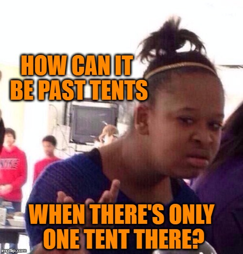 Black Girl Wat Meme | HOW CAN IT BE PAST TENTS WHEN THERE'S ONLY ONE TENT THERE? | image tagged in memes,black girl wat | made w/ Imgflip meme maker