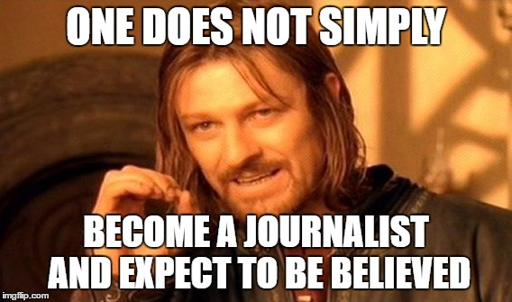 One Does Not Simply Meme | ONE DOES NOT SIMPLY BECOME A JOURNALIST AND EXPECT TO BE BELIEVED | image tagged in memes,one does not simply | made w/ Imgflip meme maker
