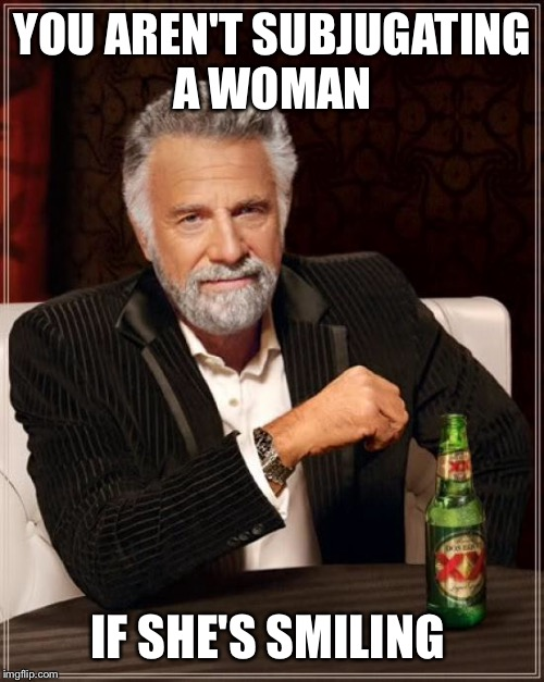 The Most Interesting Man In The World Meme | YOU AREN'T SUBJUGATING A WOMAN IF SHE'S SMILING | image tagged in memes,the most interesting man in the world | made w/ Imgflip meme maker