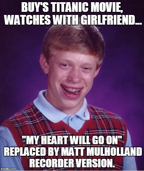 "sorry BLB! | BUY'S TITANIC MOVIE, WATCHES WITH GIRLFRIEND... ""MY HEART WILL GO ON"" REPLACED BY MATT MULHOLLAND RECORDER VERSION. 