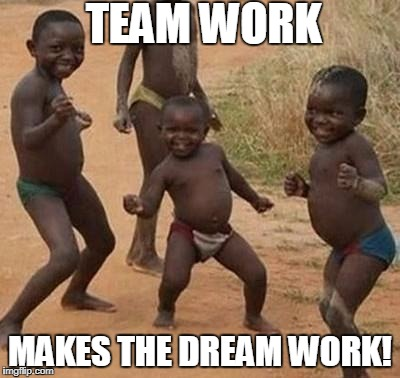 AFRICAN KIDS DANCING | TEAM WORK MAKES THE DREAM WORK! | image tagged in african kids dancing | made w/ Imgflip meme maker