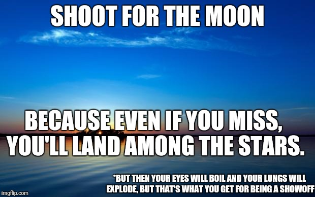 Inspirational Quote | SHOOT FOR THE MOON BECAUSE EVEN IF YOU MISS, YOU'LL LAND AMONG THE STARS. *BUT THEN YOUR EYES WILL BOIL AND YOUR LUNGS WILL EXPLODE, BUT THA | image tagged in inspirational quote | made w/ Imgflip meme maker