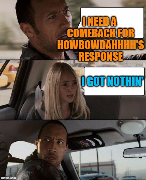 The Rock Driving Meme | I NEED A COMEBACK FOR HOWBOWDAHHHH'S RESPONSE I GOT NOTHIN' | image tagged in memes,the rock driving | made w/ Imgflip meme maker