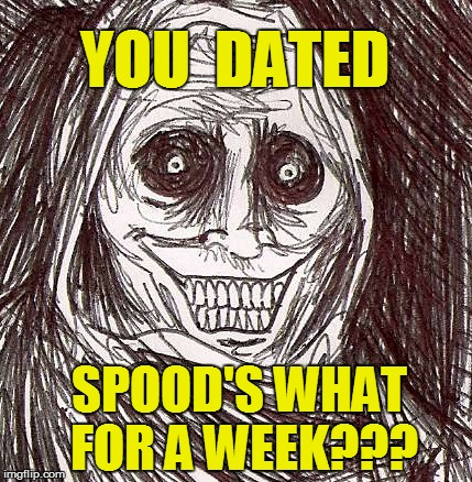 YOU  DATED SPOOD'S WHAT FOR A WEEK??? | made w/ Imgflip meme maker