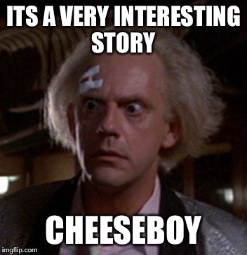 Oh Really Cheez It. | ITS A VERY INTERESTING STORY CHEESEBOY | image tagged in doc brown,memes,funny,bttf,thank you,go get them okay | made w/ Imgflip meme maker