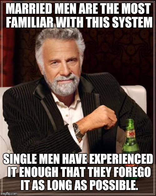 The Most Interesting Man In The World Meme | MARRIED MEN ARE THE MOST FAMILIAR WITH THIS SYSTEM SINGLE MEN HAVE EXPERIENCED IT ENOUGH THAT THEY FOREGO IT AS LONG AS POSSIBLE. | image tagged in memes,the most interesting man in the world | made w/ Imgflip meme maker