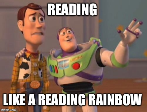 X, X Everywhere Meme | READING LIKE A READING RAINBOW | image tagged in memes,x,x everywhere,x x everywhere | made w/ Imgflip meme maker