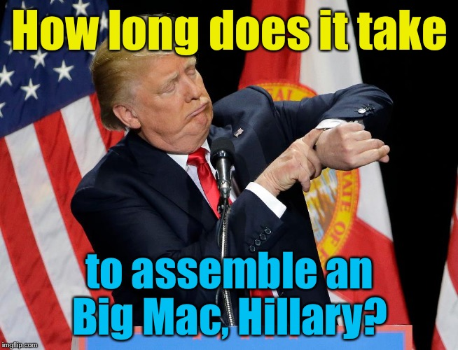 How long does it take to assemble an Big Mac, Hillary? | made w/ Imgflip meme maker