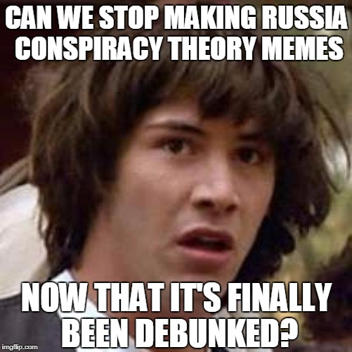 Conspiracy Keanu Meme | CAN WE STOP MAKING RUSSIA CONSPIRACY THEORY MEMES NOW THAT IT'S FINALLY BEEN DEBUNKED? | image tagged in memes,conspiracy keanu,russia,conspiracy theories,cnn,fake news | made w/ Imgflip meme maker