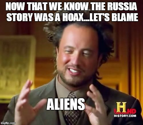 Ancient Aliens Meme | NOW THAT WE KNOW THE RUSSIA STORY WAS A HOAX...LET'S BLAME ALIENS | image tagged in memes,ancient aliens | made w/ Imgflip meme maker