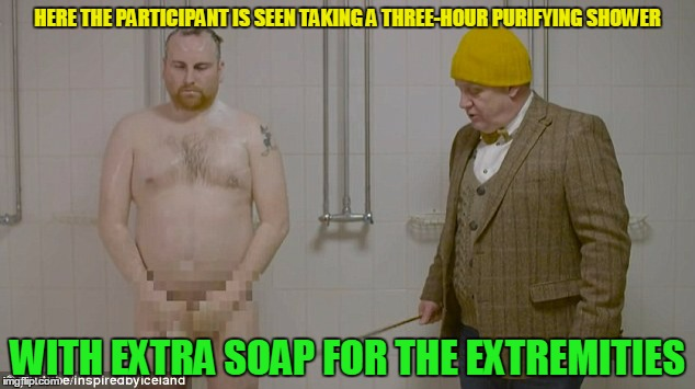 HERE THE PARTICIPANT IS SEEN TAKING A THREE-HOUR PURIFYING SHOWER WITH EXTRA SOAP FOR THE EXTREMITIES | made w/ Imgflip meme maker