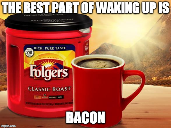 Agreed. | THE BEST PART OF WAKING UP IS BACON | image tagged in folgers,best part,coffee,iwanttobebacon,iwanttobebaconcom | made w/ Imgflip meme maker