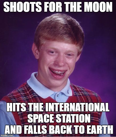 Bad Luck Brian Meme | SHOOTS FOR THE MOON HITS THE INTERNATIONAL SPACE STATION AND FALLS BACK TO EARTH | image tagged in memes,bad luck brian | made w/ Imgflip meme maker