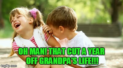 OH MAN! THAT CUT A YEAR OFF GRANDPA'S LIFE!!! | made w/ Imgflip meme maker