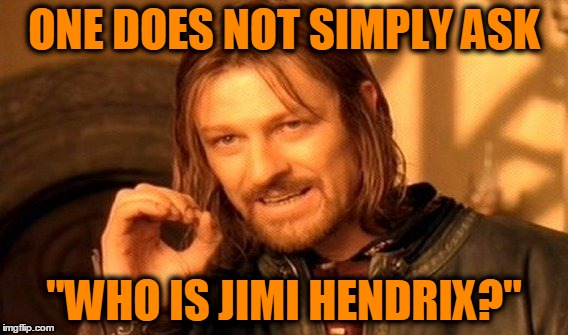 "One Does Not Simply Meme | ONE DOES NOT SIMPLY ASK ""WHO IS JIMI HENDRIX?"" 