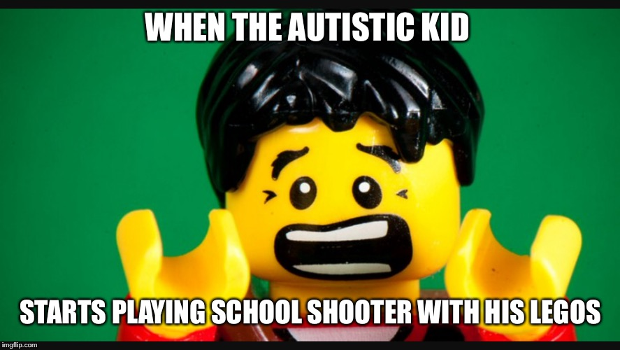 WHEN THE AUTISTIC KID STARTS PLAYING SCHOOL SHOOTER WITH HIS LEGOS | image tagged in memes | made w/ Imgflip meme maker