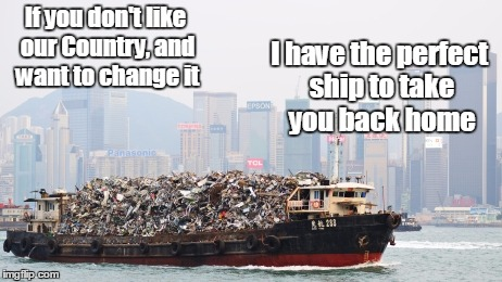 trash barge | If you don't like our Country, and want to change it I have the perfect ship to take you back home | image tagged in trash barge,barge,garbage barge,trash | made w/ Imgflip meme maker