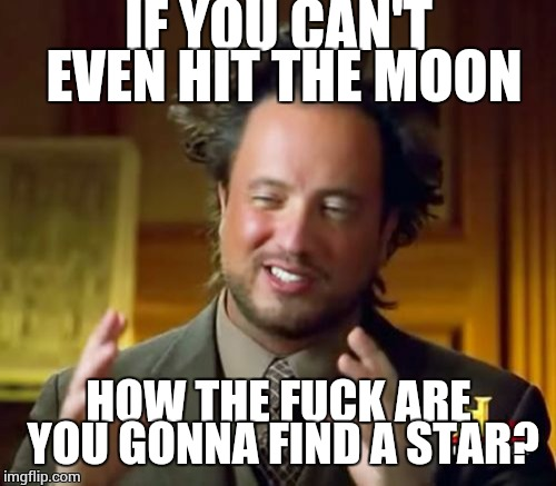 Ancient Aliens Meme | IF YOU CAN'T EVEN HIT THE MOON HOW THE F**K ARE YOU GONNA FIND A STAR? | image tagged in memes,ancient aliens | made w/ Imgflip meme maker