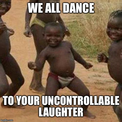 Third World Success Kid Meme | WE ALL DANCE TO YOUR UNCONTROLLABLE LAUGHTER | image tagged in memes,third world success kid | made w/ Imgflip meme maker