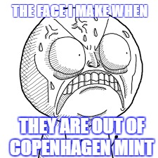 THE FACE I MAKE WHEN THEY ARE OUT OF COPENHAGEN MINT | image tagged in angry | made w/ Imgflip meme maker