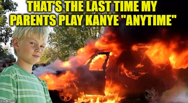"vengeful child | THAT'S THE LAST TIME MY PARENTS PLAY KANYE ""ANYTIME"" 