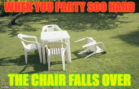 We Will Rebuild | WHEN YOU PARTY SOO HARD THE CHAIR FALLS OVER | image tagged in memes,we will rebuild | made w/ Imgflip meme maker