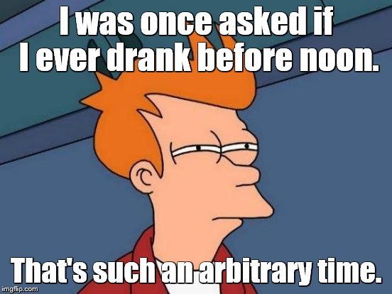Futurama Fry Meme | I was once asked if I ever drank before noon. That's such an arbitrary time. | image tagged in memes,futurama fry | made w/ Imgflip meme maker