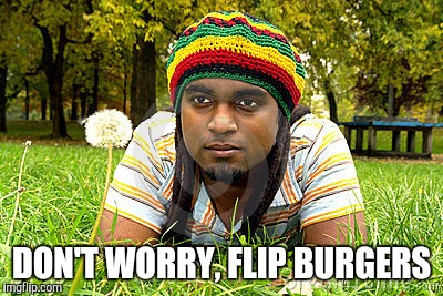 Memes | DON'T WORRY, FLIP BURGERS | image tagged in memes | made w/ Imgflip meme maker