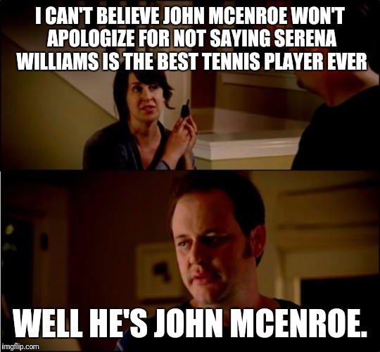 army chick state farm | I CAN'T BELIEVE JOHN MCENROE WON'T APOLOGIZE FOR NOT SAYING SERENA WILLIAMS IS THE BEST TENNIS PLAYER EVER WELL HE'S JOHN MCENROE. | image tagged in army chick state farm | made w/ Imgflip meme maker