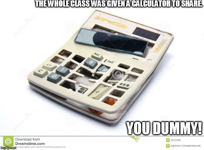 THE WHOLE CLASS WAS GIVEN A CALCULATOR TO SHARE. YOU DUMMY! | made w/ Imgflip meme maker