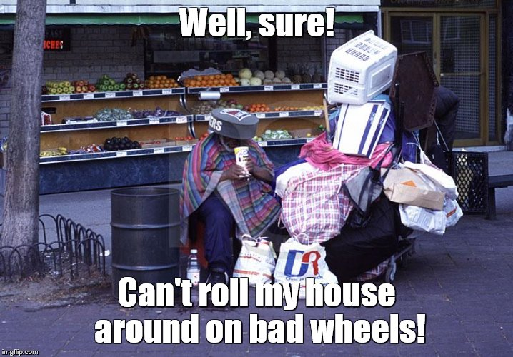 Well, sure! Can't roll my house around on bad wheels! | made w/ Imgflip meme maker